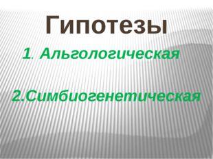 Гипотезы 1. Альгологическая 2.Симбиогенетическая