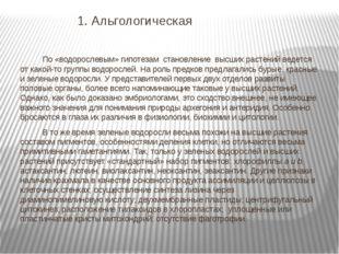 1. Альгологическая По «водорослевым» гипотезам становление высших растений в