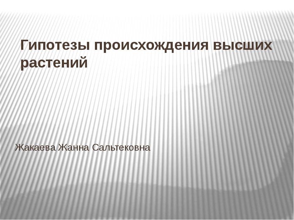 Гипотезы происхождения высших растений Жакаева Жанна Сальтековна