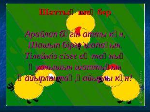 Шаттық шеңбер Арайлап бүгін атты күн, Шашып бірге шапағын. Тілейміз сізге ақ