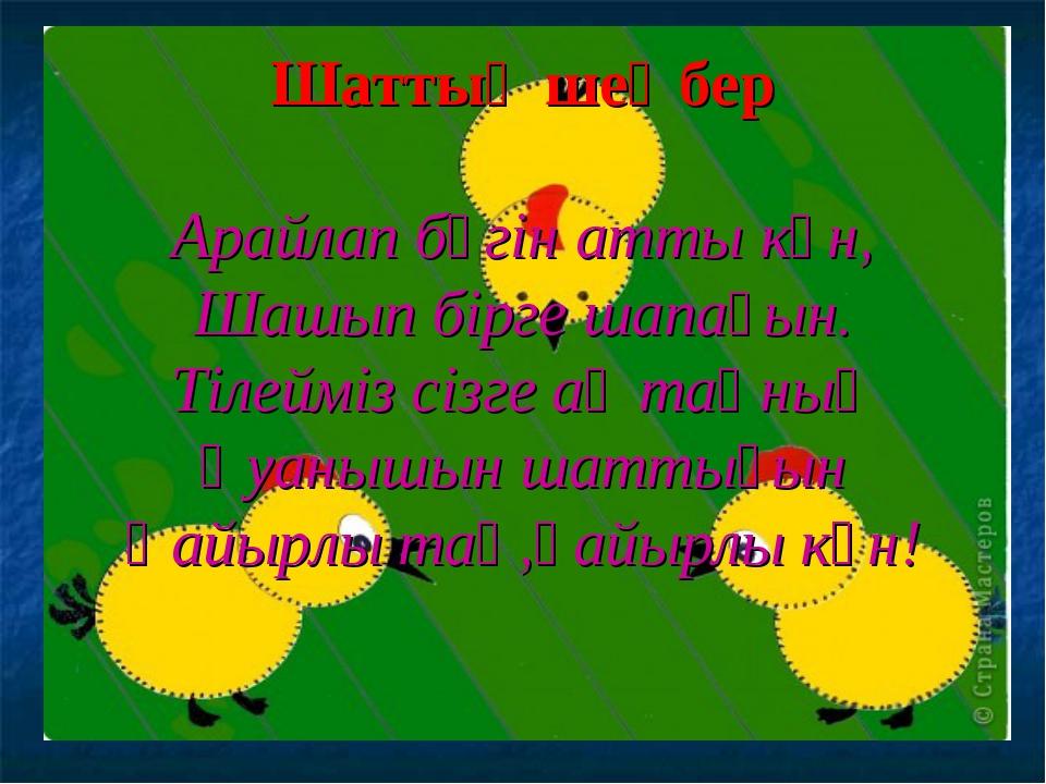 Шаттық шеңбер Арайлап бүгін атты күн, Шашып бірге шапағын. Тілейміз сізге ақ...