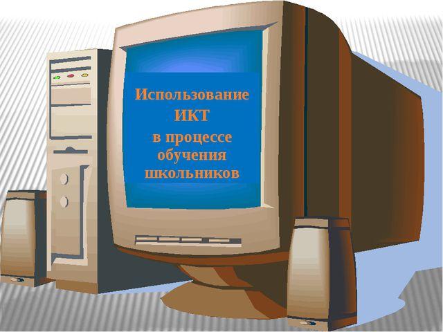 Использование ИКТ в процессе обучения школьников