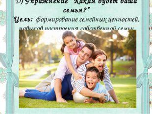 """Д) Упражнение """"Какая будет ваша семья?"""" Цель: формирование семейных ценностей"""