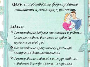 Цель: способствовать формированию отношения к семье как к ценности. Задачи: Ф