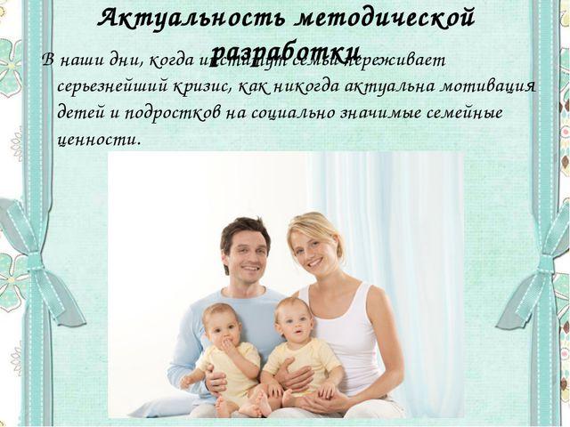 Актуальность методической разработки В наши дни, когда институт семьи пережи...