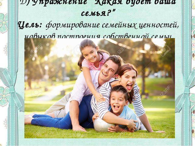 """Д) Упражнение """"Какая будет ваша семья?"""" Цель: формирование семейных ценностей..."""