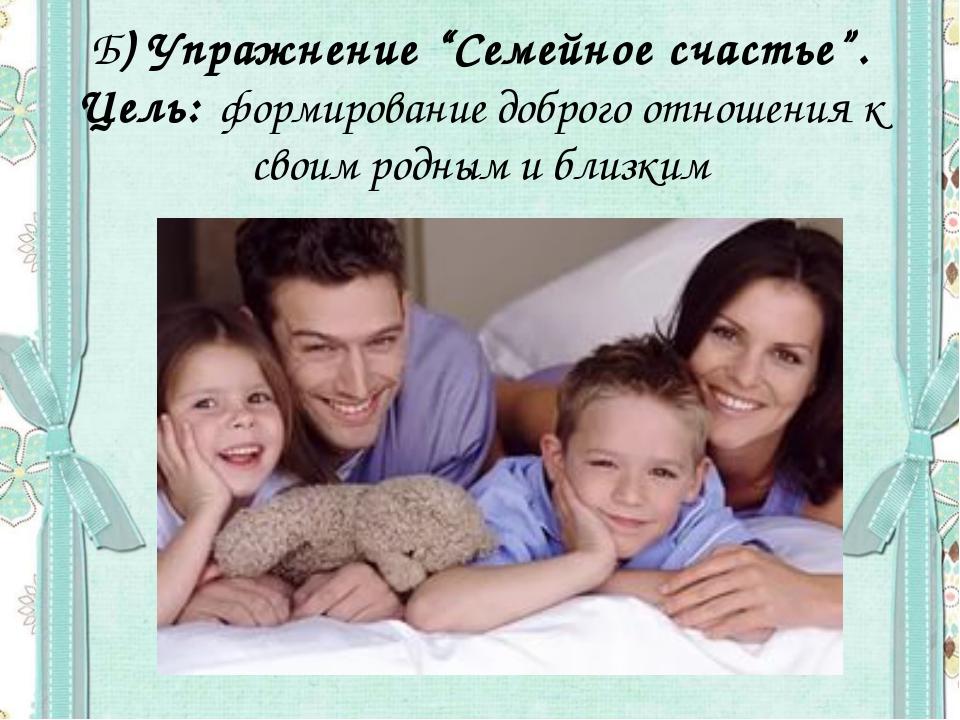 """Б) Упражнение """"Семейное счастье"""". Цель: формирование доброго отношения к свои..."""