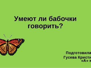 Умеют ли бабочки говорить? Подготовила: Гусева Кристина, 2 «А» класс