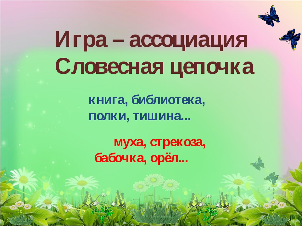 Игра – ассоциация Словесная цепочка книга, библиотека, полки, тишина... муха,...