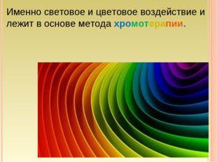 Именно световое и цветовое воздействие и лежит в основе метода хромотерапии.