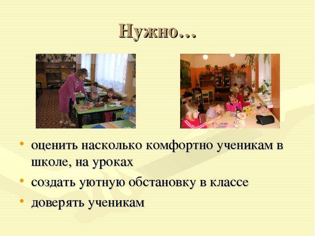 Нужно… оценить насколько комфортно ученикам в школе, на уроках создать уютную...