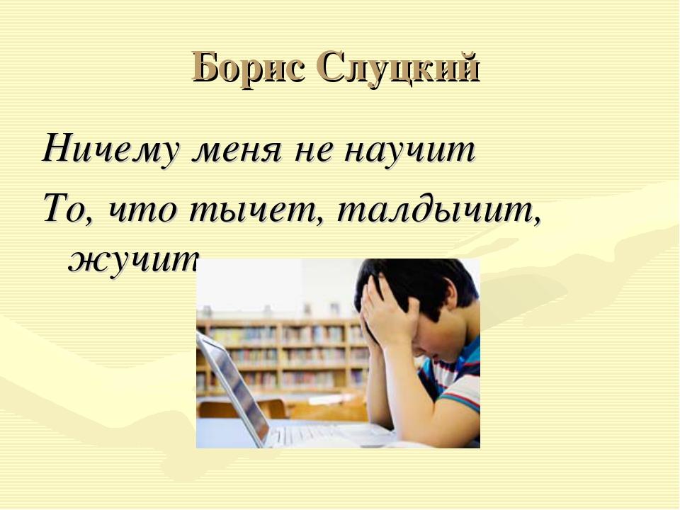 Борис Слуцкий Ничему меня не научит То, что тычет, талдычит, жучит...