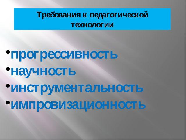 Требования к педагогической технологии прогрессивность научность инструментал...