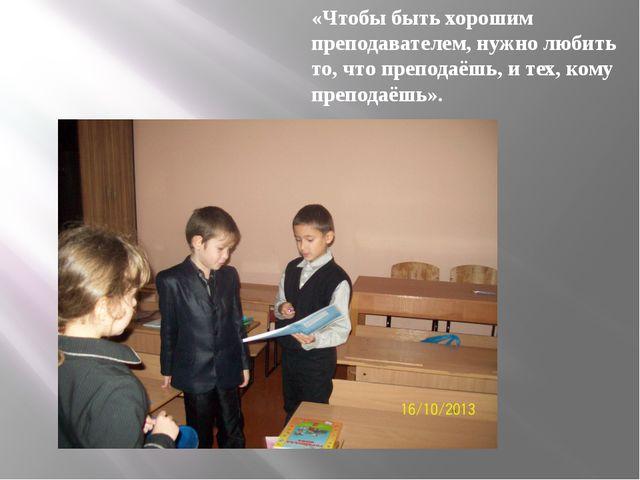 «Чтобы быть хорошим преподавателем, нужно любить то, что преподаёшь, и тех, к...