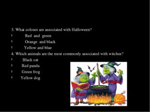 3. What colours are associated with Halloween? 	 Red and green 	 Orange and b