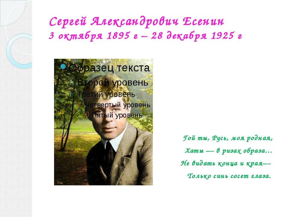 Сергей Александрович Есенин 3 октября 1895 г – 28 декабря 1925 г Гой ты, Русь...