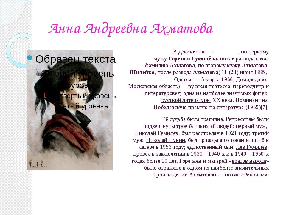 Анна Андреевна Ахматова В девичестве—Го́ренко, по первому мужуГоренко-Гуми...