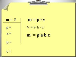 m = ? ρ = m = ρ · v V = a· b · c m = ρ·a·b·c a = b = c =