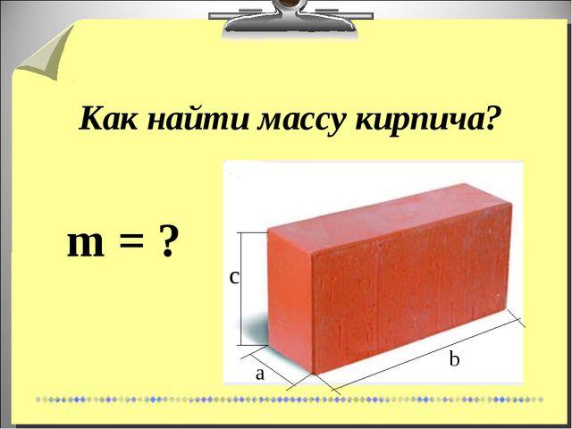 Как найти массу кирпича? m = ? a b c