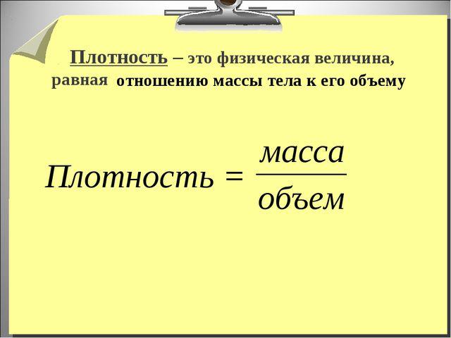 Плотность – это физическая величина, равная Плотность = отношению массы тела...