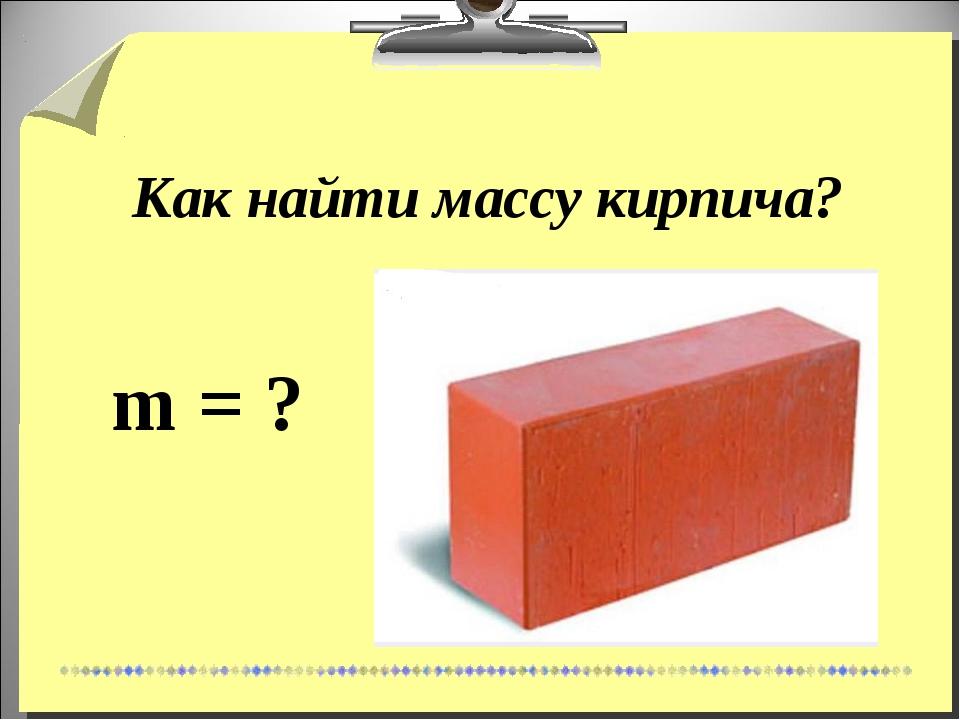 Как найти массу кирпича? m = ?