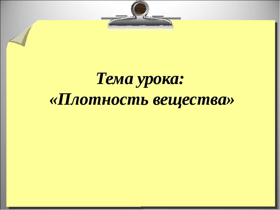 Тема урока: «Плотность вещества»