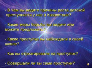 - В чем вы видите причины роста детской преступности у нас в Казахстане? - К