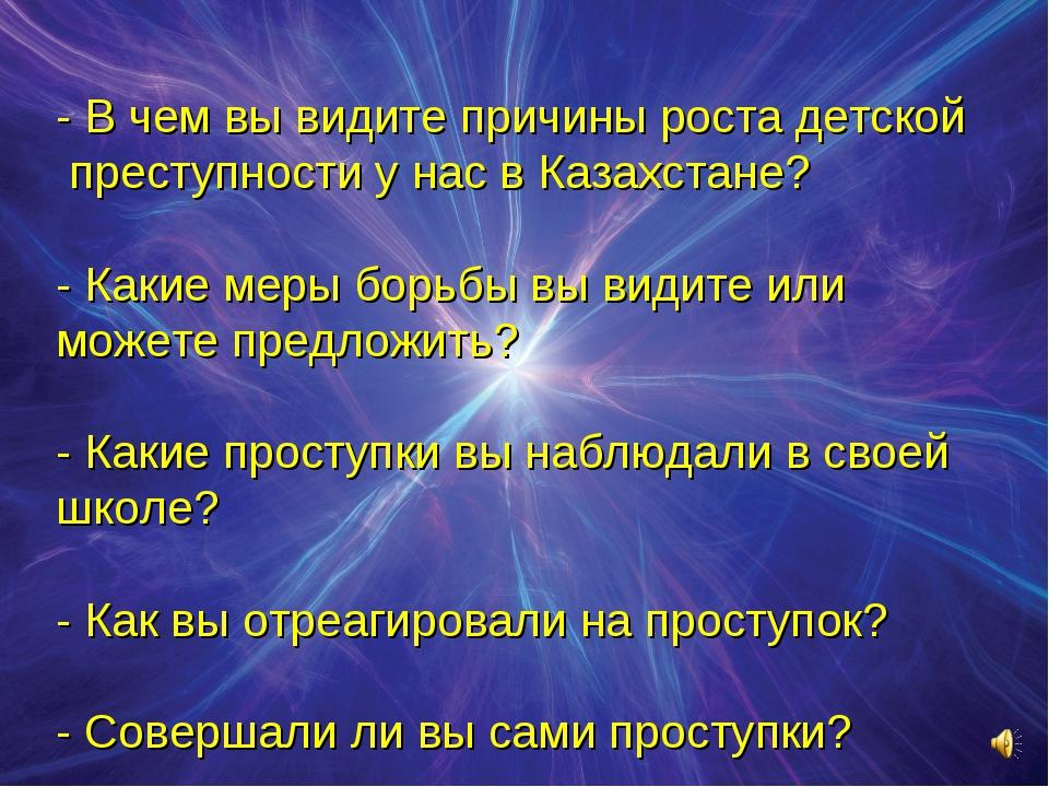 - В чем вы видите причины роста детской преступности у нас в Казахстане? - К...