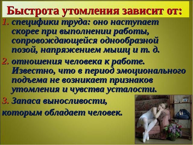 Быстрота утомления зависит от: специфики труда: оно наступает скорее при выпо...