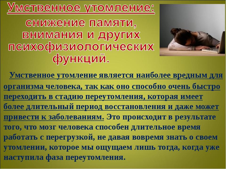 Умственное утомление является наиболее вредным для организма человека, так к...