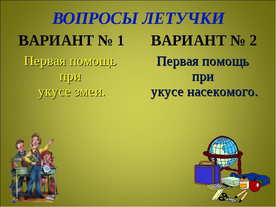 ВОПРОСЫ ЛЕТУЧКИ ВАРИАНТ № 1ВАРИАНТ № 2 Первая помощь при укусе змеи. Первая...