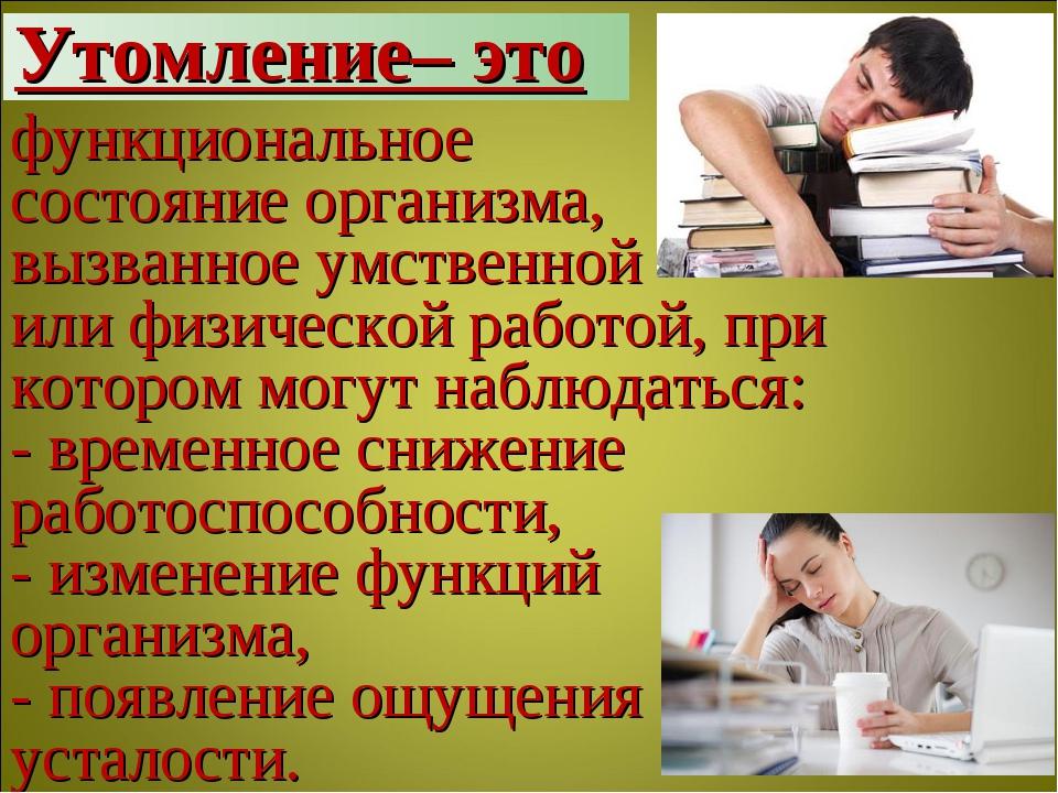 функциональное состояние организма, вызванное умственной или физической работ...