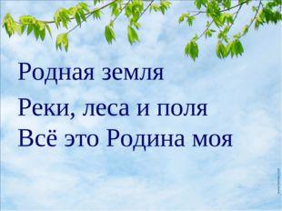 Родная земля Реки, леса и поля Всё это Родина моя