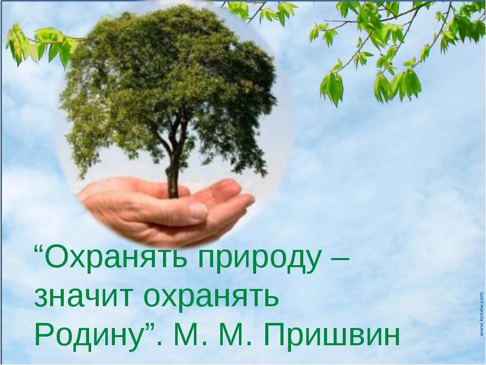 """""""Охранять природу – значит охранять Родину"""". М. М. Пришвин"""