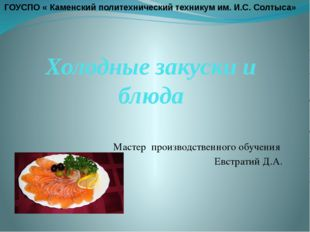 Холодные закуски и блюда Мастер производственного обучения Евстратий Д.А. ГОУ