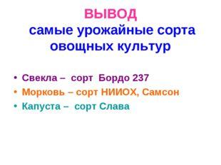 ВЫВОД самые урожайные сорта овощных культур Свекла – сорт Бордо 237 Морковь –