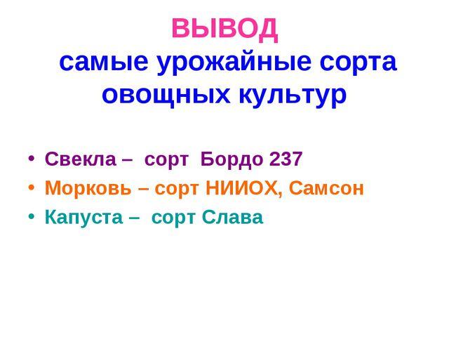 ВЫВОД самые урожайные сорта овощных культур Свекла – сорт Бордо 237 Морковь –...