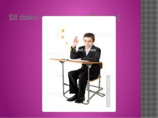 Sit down – садиться – [sɪt daʊn]