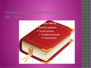 Close your book – закройте вашу книгу – [kləʊs jə bʊk]