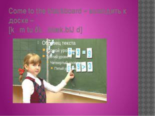 Come to the blackboard – выходить к доске – [kʌm tu ðə ˈblæk.bɔːd]
