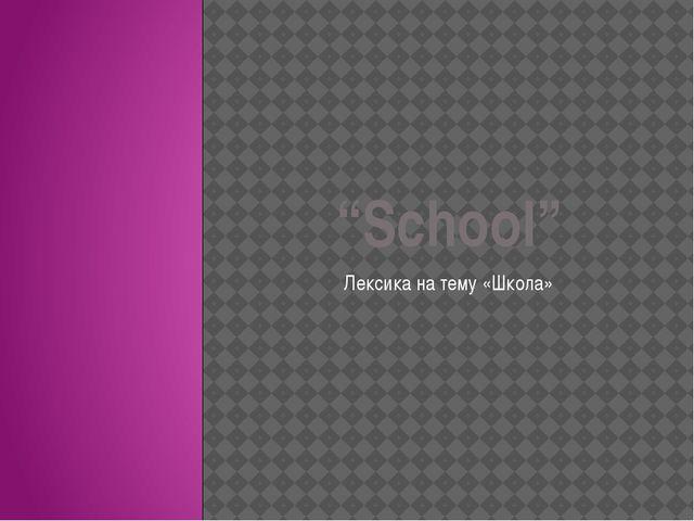 """""""School"""" Лексика на тему «Школа»"""