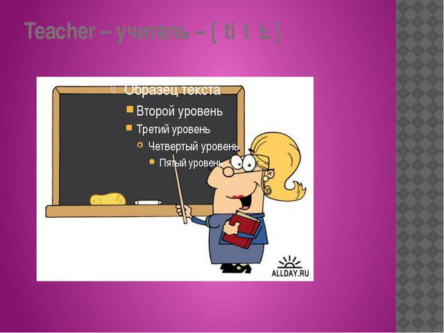 Teacher – учитель – [ˈtiːtʃə]