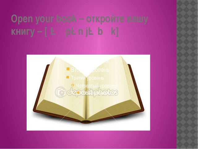 Open your book – откройте вашу книгу – [ˈəʊpən jə bʊk]