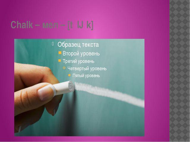 Chalk – мел – [tʃɔːk]