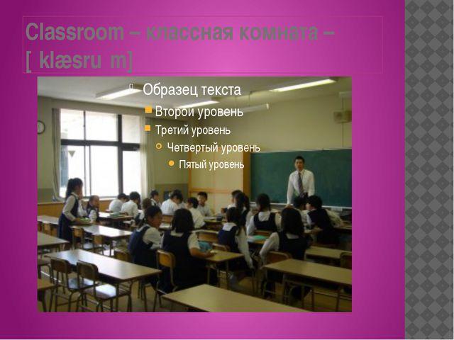 Classroom – классная комната – [ˈklæsruːm]