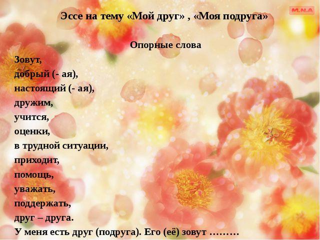 Эссе на тему «Мой друг» , «Моя подруга» Опорные слова Зовут, добрый (- ая), н...