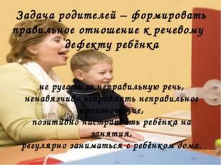 Задача родителей – формировать правильное отношение к речевому дефекту ребён