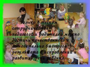 Только в тесном сотрудничестве педагогов и родителей можно достичь качествен