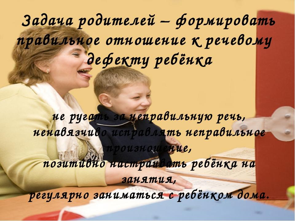 Задача родителей – формировать правильное отношение к речевому дефекту ребён...