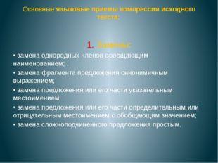 Основные языковые приемы компрессии исходного текста: 1. Замены: • замена од